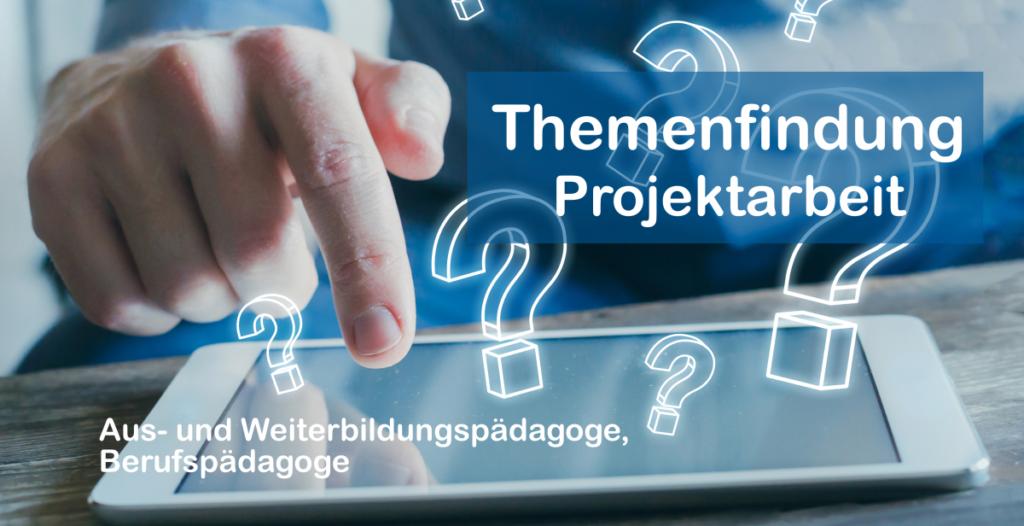 Themenfindung Projektarbeit Aus- und Weiterbildungspädagoge und Berufspädagoge